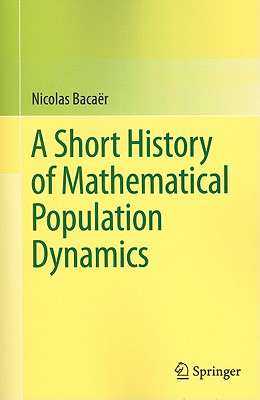 A Short History of Mathematical Population Dynamics By Bacaer, Nicolas